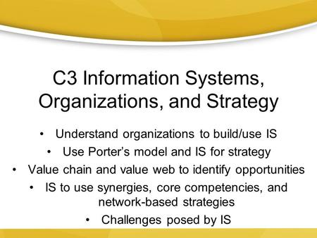 C3 Information Systems, Organizations, and Strategy Understand organizations to build/use IS Use Porter's model and IS for strategy Value chain and value.