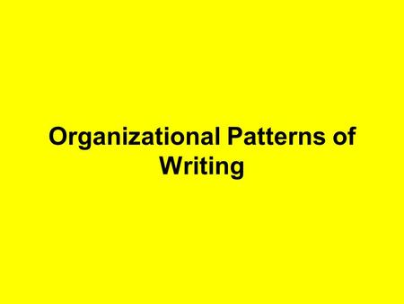 Organizational Patterns of Writing. Compare- Contrast Comparing or contrasting ideas Example Comparing a Ford to a Chevy.