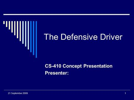 21 September 20091 The Defensive Driver CS-410 Concept Presentation Presenter:
