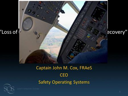 "Captain John M. Cox, FRAeS CEO Safety Operating Systems 1 ""Loss of Control, Avoidance, Recognition and Recovery"""