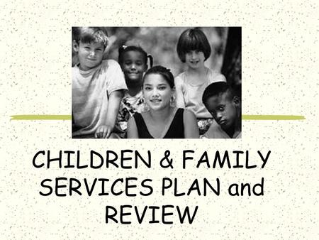 CHILDREN & FAMILY SERVICES PLAN and REVIEW. CFSP Child and Family Service Plan.