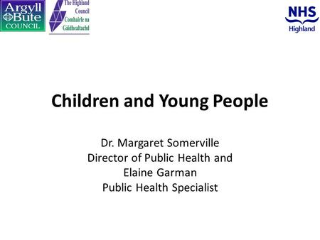 Children and Young People Dr. Margaret Somerville Director of Public Health and Elaine Garman Public Health Specialist.