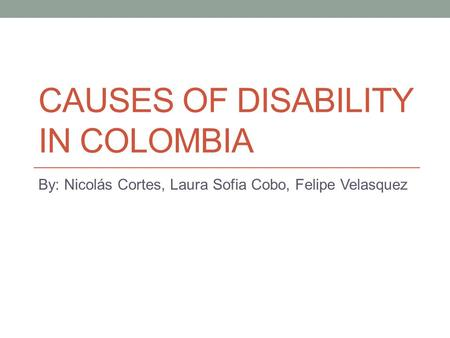 CAUSES OF DISABILITY IN COLOMBIA By: Nicolás Cortes, Laura Sofia Cobo, Felipe Velasquez.