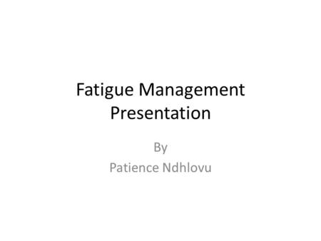 Fatigue Management Presentation By Patience Ndhlovu.