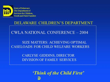 State of Delaware: The Department of Services for Children, Youth and Their Families DELAWARE CHILDREN'S DEPARTMENT 'Think of the Child First' CWLA NATIONAL.