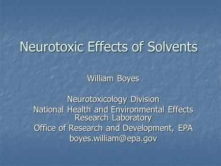 Neurotoxic Effects of Solvents William Boyes Neurotoxicology Division National Health and Environmental Effects Research Laboratory Office of Research.