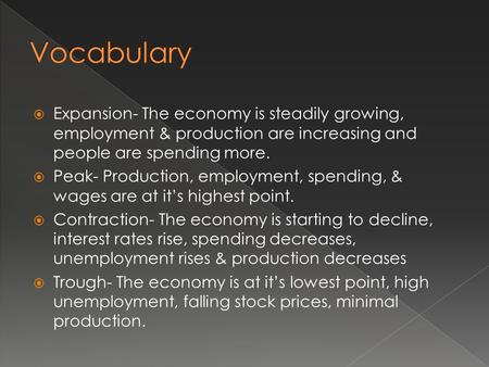  Expansion- The economy is steadily growing, employment & production are increasing and people are spending more.  Peak- Production, employment, spending,