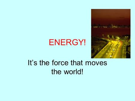 ENERGY! It's the force that moves the world!. What is Energy? Why does it matter to me?