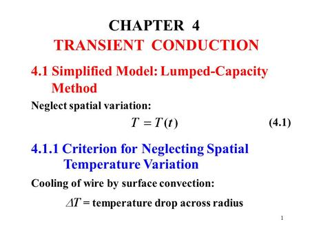 1 CHAPTER 4 TRANSIENT CONDUCTION Neglect spatial variation: 4.1.1 Criterion for Neglecting Spatial Temperature Variation Cooling of wire by surface convection: