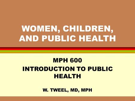WOMEN, CHILDREN, AND PUBLIC HEALTH MPH 600 INTRODUCTION TO PUBLIC HEALTH W. TWEEL, MD, MPH.