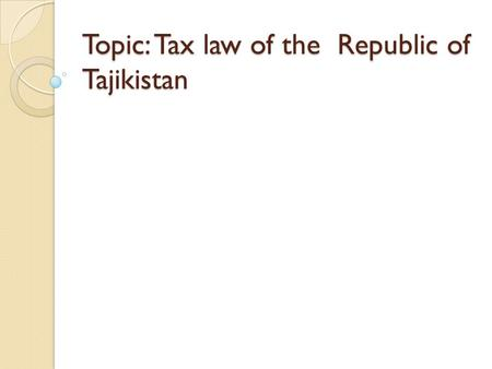 Topic: Tax law of the Republic of Tajikistan. Tax system of RT on transition economy Stages of formation of Tajik Tax system Tax structure of Republic.