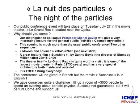 ICHEP 2010, G. Wormser July,26 « La nuit des particules » The night of the particles Our public conference event will take place on Tuesday July 27 in.