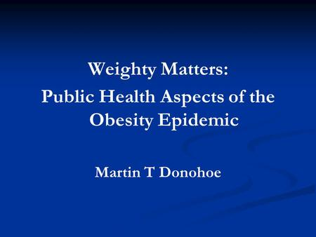 Weighty Matters: Public Health Aspects of the <strong>Obesity</strong> Epidemic Martin T Donohoe.