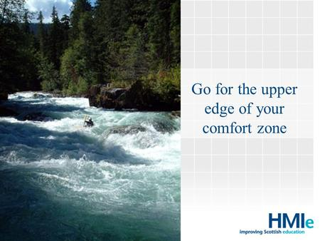 Go for the upper edge of your comfort zone HM Inspectorate of Education.
