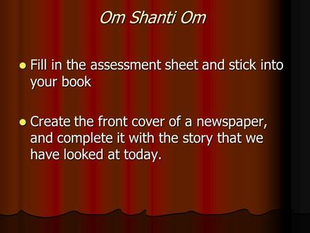 Om Shanti Om Fill in the assessment sheet and stick into your book Fill in the assessment sheet and stick into your book Create the front cover of a newspaper,