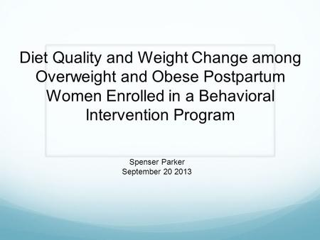 Diet Quality and Weight Change among Overweight and Obese Postpartum Women Enrolled in a Behavioral Intervention Program Spenser Parker September 20 2013.