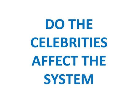 DO THE CELEBRITIES AFFECT THE SYSTEM. Effect The celebrities, whether they are sports figures, politicians, actors/actress, make good effect on society.