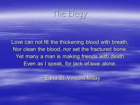 The Elegy Love can not fill the thickening blood with breath, Nor clean the blood, nor set the fractured bone; Yet many a man is making friends with death.