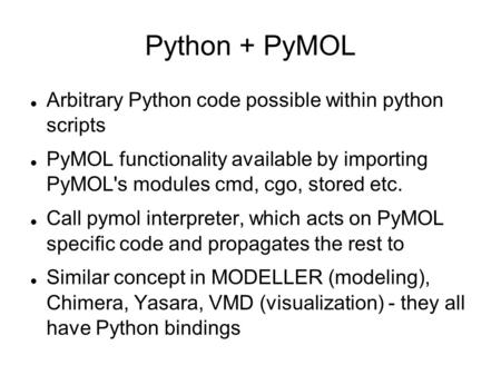 Python + PyMOL Arbitrary Python code possible within python scripts PyMOL functionality available by importing PyMOL's modules cmd, cgo, stored etc. Call.