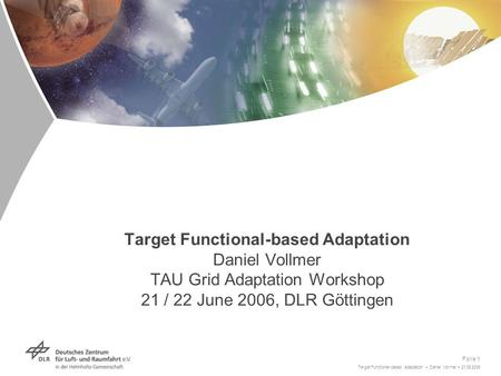 Target Functional-based Adaptation > Daniel Vollmer > 21.06.2006 Folie 1 Target Functional-based Adaptation Daniel Vollmer TAU Grid Adaptation Workshop.