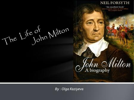 By : Olga Kaziyeva The Life of John Milton. John Milton was born on December 9, 1608, in Bread Street, London. He was the second child of John Milton.