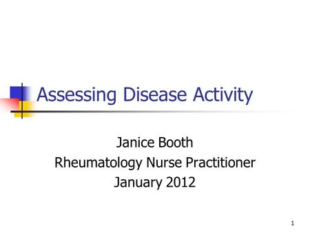 1 Assessing Disease Activity Janice Booth Rheumatology Nurse Practitioner January 2012.