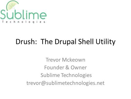Drush: The Drupal Shell Utility Trevor Mckeown Founder & Owner Sublime Technologies