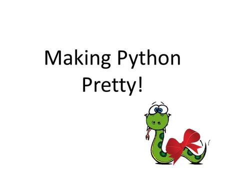 Making Python Pretty!. How to Use This Presentation… Download a copy of this presentation to your 'Computing' folder. Follow the code examples, and put.