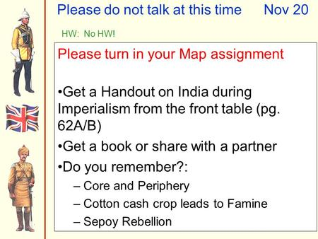 Please do not talk at this timeNov 20 HW: No HW! Please turn in your Map assignment Get a Handout on India during Imperialism from the front table (pg.