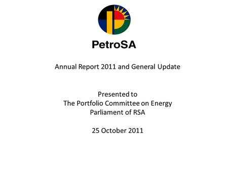 Annual Report 2011 and General Update Presented to The Portfolio Committee on Energy Parliament of RSA 25 October 2011.