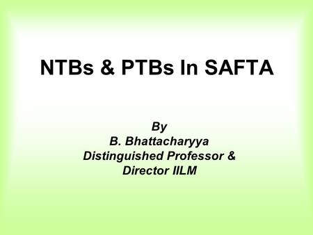NTBs & PTBs In SAFTA By B. Bhattacharyya Distinguished Professor & Director IILM.