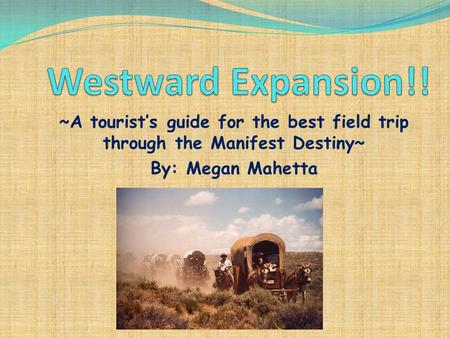 ~A tourist's guide for the best field trip through the Manifest Destiny~ By: Megan Mahetta.