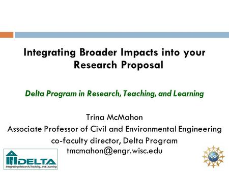 Integrating Broader Impacts into your Research Proposal Delta Program in Research, Teaching, and Learning Trina McMahon Associate Professor of Civil and.