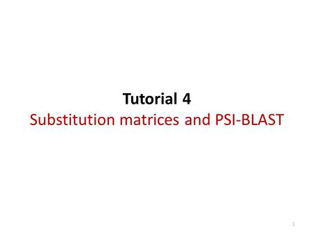 Tutorial 4 Substitution matrices and PSI-BLAST 1.