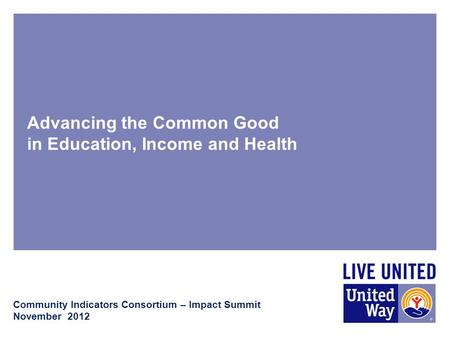 Advancing the Common Good in Education, Income and Health Community Indicators Consortium – Impact Summit November 2012.
