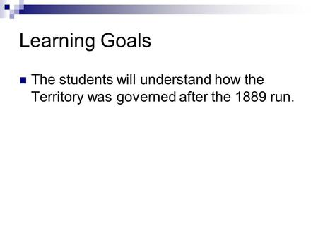 Learning Goals The students will understand how the Territory was governed after the 1889 run.