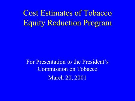 Cost Estimates of Tobacco Equity Reduction Program For Presentation to the President's Commission on Tobacco March 20, 2001.