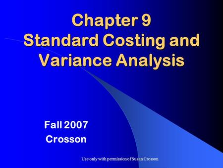 Use only with permission of Susan Crosson Chapter 9 Standard Costing and Variance Analysis Fall 2007 Crosson.