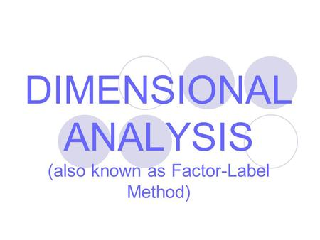 DIMENSIONAL ANALYSIS (also known as Factor-Label Method)