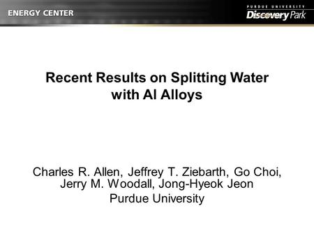 Recent Results on Splitting Water with Al Alloys Charles R. Allen, Jeffrey T. Ziebarth, Go Choi, Jerry M. Woodall, Jong-Hyeok Jeon Purdue University.