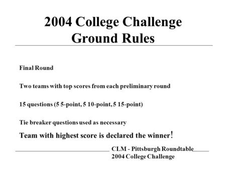 CLM - Pittsburgh Roundtable 2004 College Challenge 2004 College Challenge Ground Rules Final Round Two teams with top scores from each preliminary round.