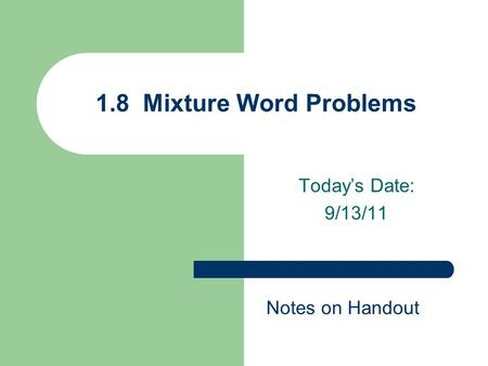 Today's Date: 9/13/11 1.8 Mixture Word Problems Notes on Handout.