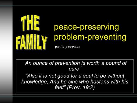 "Peace-preserving problem-preventing ""An ounce of prevention is worth a pound of cure"" ""Also it is not good for a soul to be without knowledge, And he sins."