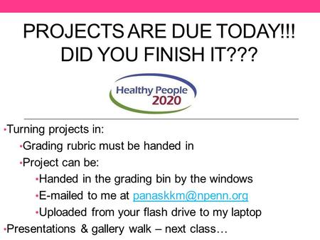 PROJECTS ARE DUE TODAY!!! DID YOU FINISH IT??? Turning projects in: Grading rubric must be handed in Project can be: Handed in the grading bin by the windows.