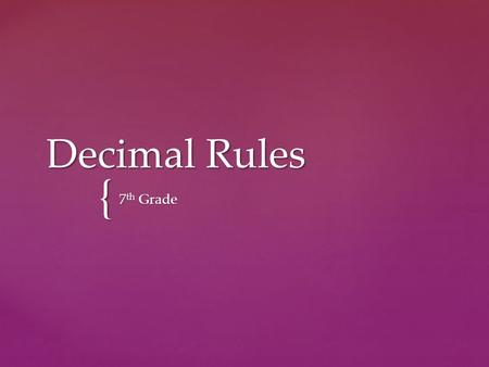 { Decimal Rules 7 th Grade.  Today we are going to work with decimals. In your journal (notes) write anything you know about working with decimals! I.
