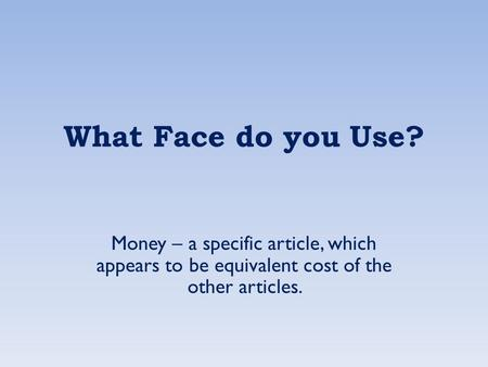 What Face do you Use? Money – a specific article, which appears to be equivalent cost of the other articles.