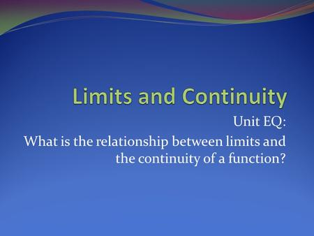 Unit EQ: What is the relationship between limits and the continuity of a function?
