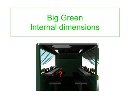 Big Green Internal dimensions ?. Table for 1 door driver engine box Table for 2Table for 3 Bench for 2 passen ger Bench for 3 Table for 1Table for 4 Space.