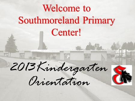 Welcome to Southmoreland Primary Center! 2013Kindergarten Orientation.