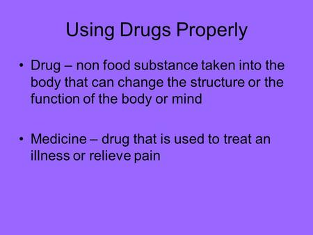 Using Drugs Properly Drug – non food substance taken into the body that can change the structure or the function of the body or mind Medicine – drug that.